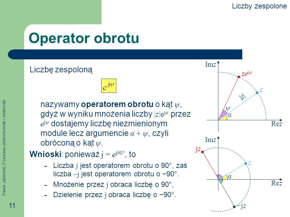 Paweł Jabłoński, Podstawy elektrotechniki i elektroniki 11 Operator obrotu Liczbę zespoloną nazywamy operatorem obrotu o kąt ψ, gdyż w wyniku mnożenia