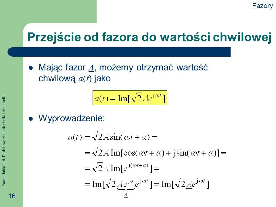 Paweł Jabłoński, Podstawy elektrotechniki i elektroniki 16 Przejście od fazora do wartości chwilowej Mając fazor A, możemy otrzymać wartość chwilową a