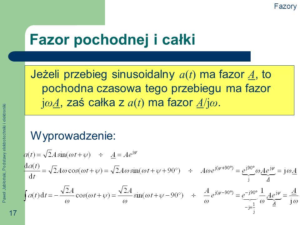 Paweł Jabłoński, Podstawy elektrotechniki i elektroniki 17 Fazor pochodnej i całki Jeżeli przebieg sinusoidalny a(t) ma fazor A, to pochodna czasowa t