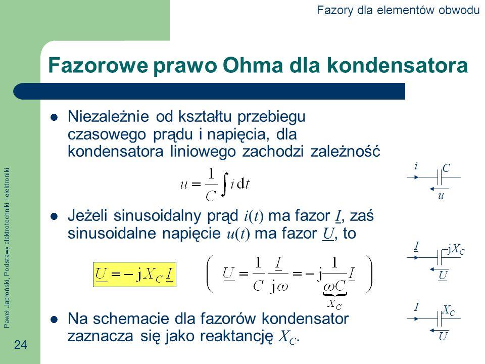 Paweł Jabłoński, Podstawy elektrotechniki i elektroniki 24 U I –jX C u i C Fazorowe prawo Ohma dla kondensatora Niezależnie od kształtu przebiegu czas