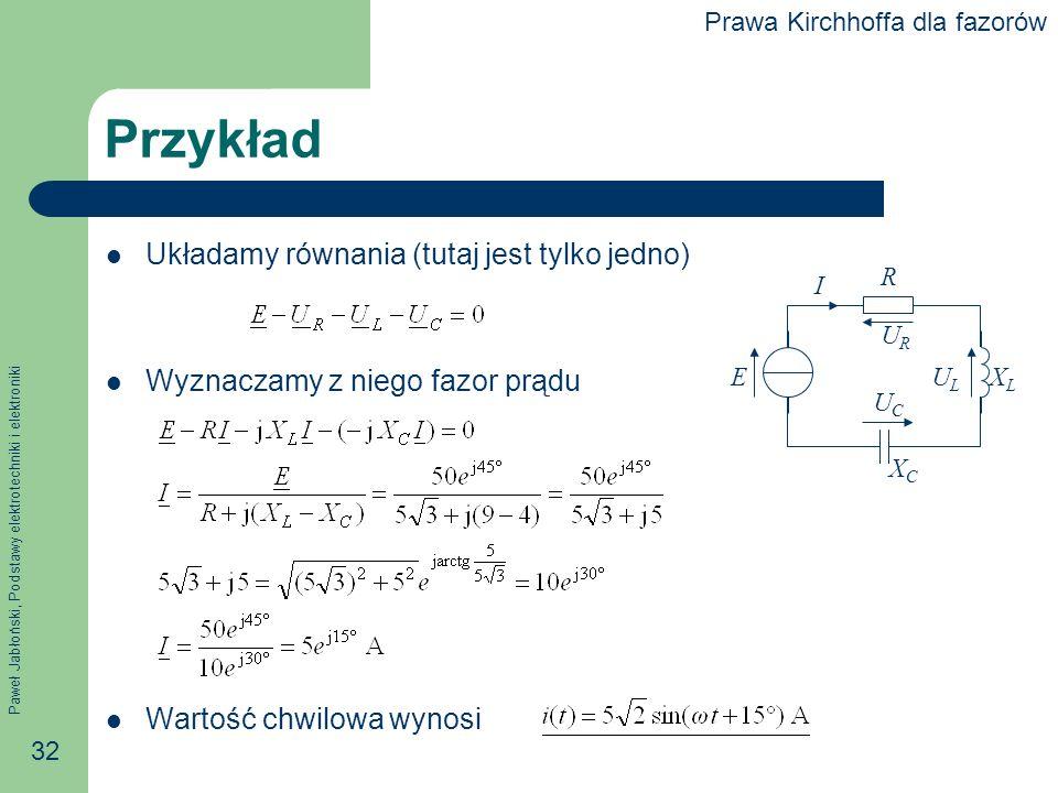Paweł Jabłoński, Podstawy elektrotechniki i elektroniki 32 Przykład Układamy równania (tutaj jest tylko jedno) Wyznaczamy z niego fazor prądu Wartość