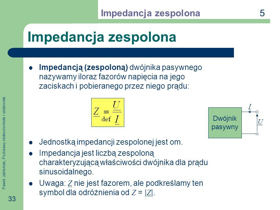 Paweł Jabłoński, Podstawy elektrotechniki i elektroniki 33 Impedancja zespolona Impedancją (zespoloną) dwójnika pasywnego nazywamy iloraz fazorów napi