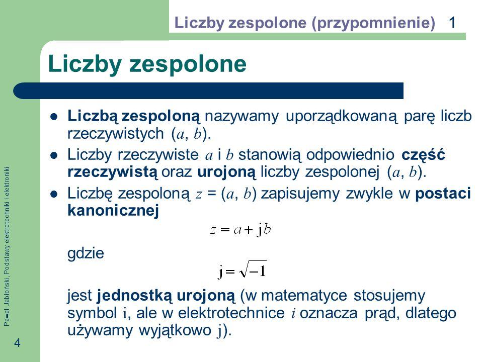 Paweł Jabłoński, Podstawy elektrotechniki i elektroniki 5 Działania arytmetyczne Działania arytmetyczne na liczbach zespolonych wykonuje się tak samo, jak na liczbach rzeczywistych z uwzględnieniem, że j 2 = 1: Liczby zespolone