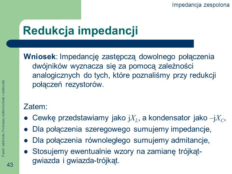 Paweł Jabłoński, Podstawy elektrotechniki i elektroniki 43 Redukcja impedancji Wniosek: Impedancję zastępczą dowolnego połączenia dwójników wyznacza s