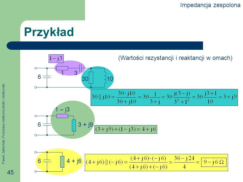 Paweł Jabłoński, Podstawy elektrotechniki i elektroniki 45 Przykład 6 13 3010 6 1 – j3 3 + j9 64 + j6 (Wartości rezystancji i reaktancji w omach) Impe