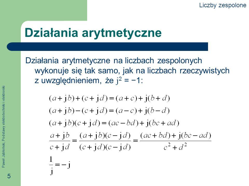 Paweł Jabłoński, Podstawy elektrotechniki i elektroniki 5 Działania arytmetyczne Działania arytmetyczne na liczbach zespolonych wykonuje się tak samo,