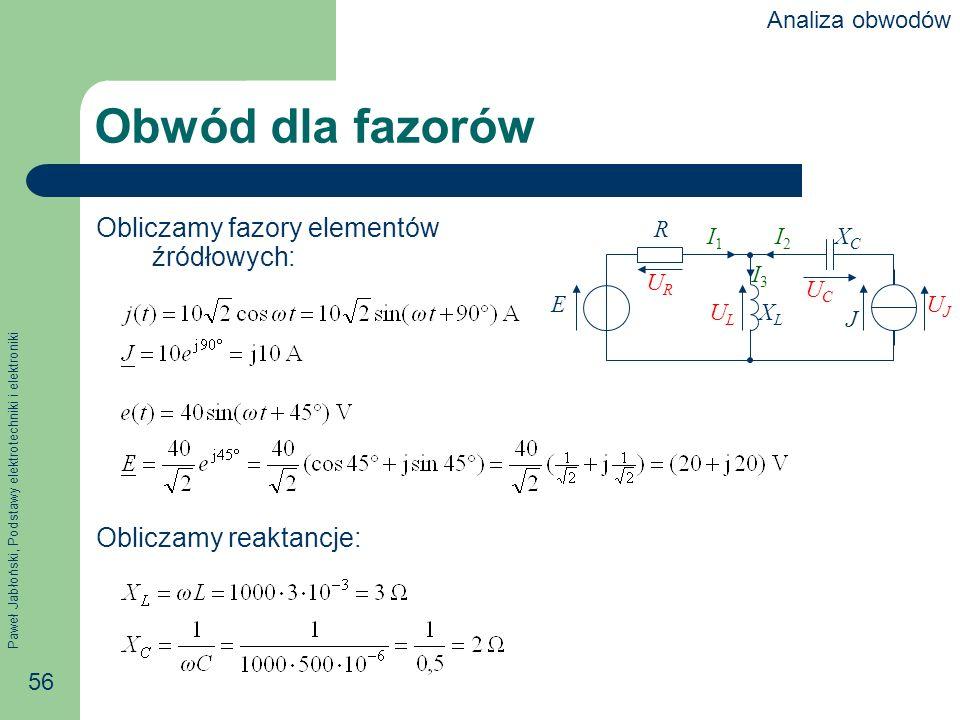 Paweł Jabłoński, Podstawy elektrotechniki i elektroniki 56 Obwód dla fazorów Obliczamy fazory elementów źródłowych: Obliczamy reaktancje: R E J XCXC X