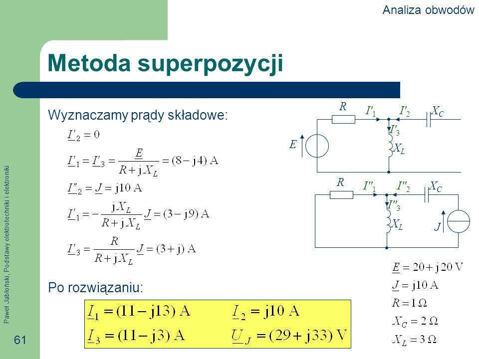Paweł Jabłoński, Podstawy elektrotechniki i elektroniki 61 Metoda superpozycji Wyznaczamy prądy składowe: Po rozwiązaniu: R E XCXC XLXL I1I1 I2I2 I3I3