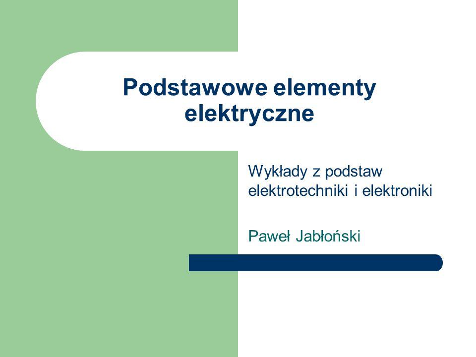 Podstawowe elementy elektryczne Wykłady z podstaw elektrotechniki i elektroniki Paweł Jabłoński
