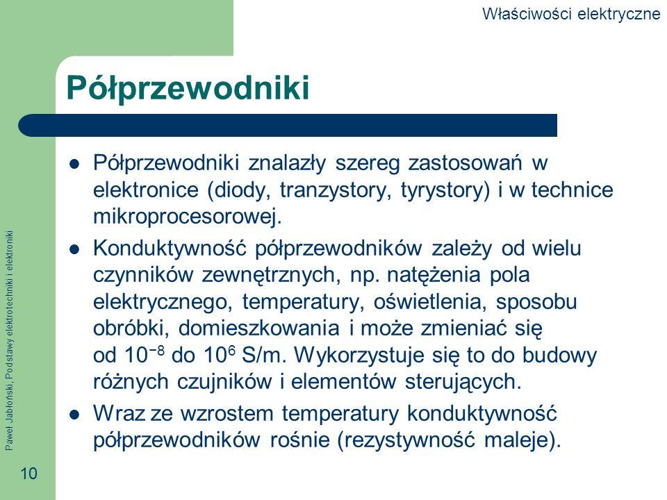 Paweł Jabłoński, Podstawy elektrotechniki i elektroniki 10 Półprzewodniki Półprzewodniki znalazły szereg zastosowań w elektronice (diody, tranzystory,