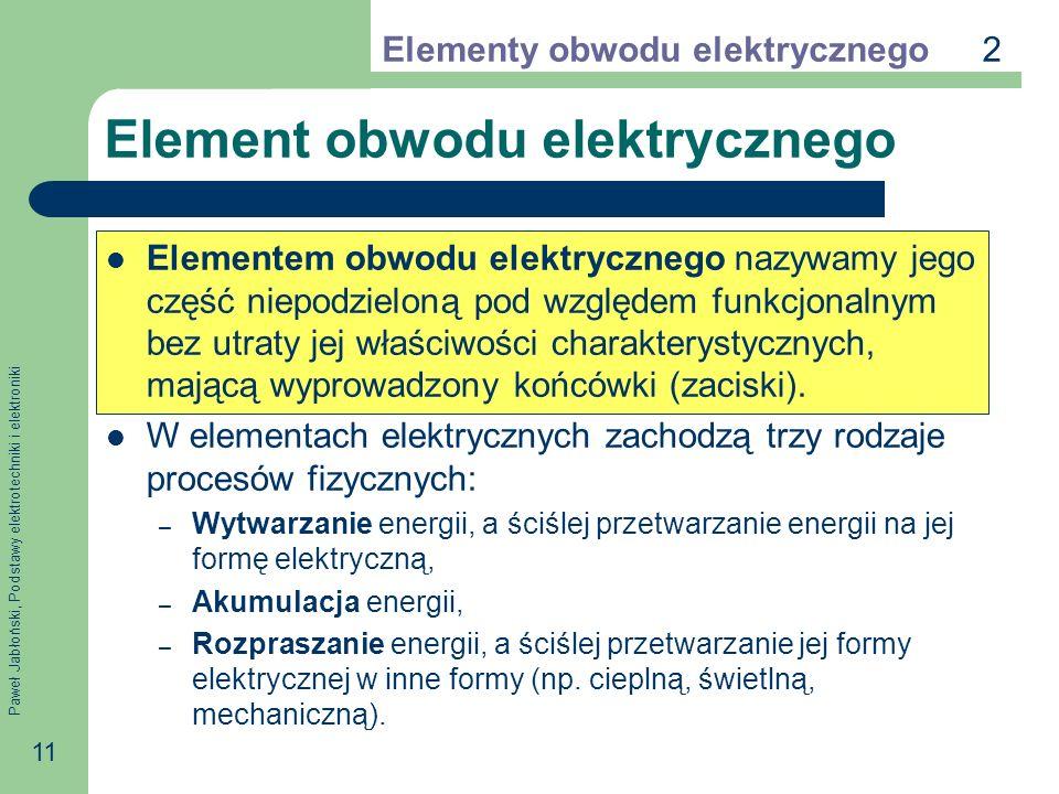 Paweł Jabłoński, Podstawy elektrotechniki i elektroniki 11 Element obwodu elektrycznego Elementem obwodu elektrycznego nazywamy jego część niepodzielo