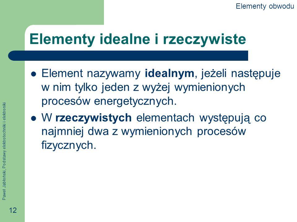 Paweł Jabłoński, Podstawy elektrotechniki i elektroniki 12 Elementy idealne i rzeczywiste Element nazywamy idealnym, jeżeli następuje w nim tylko jede