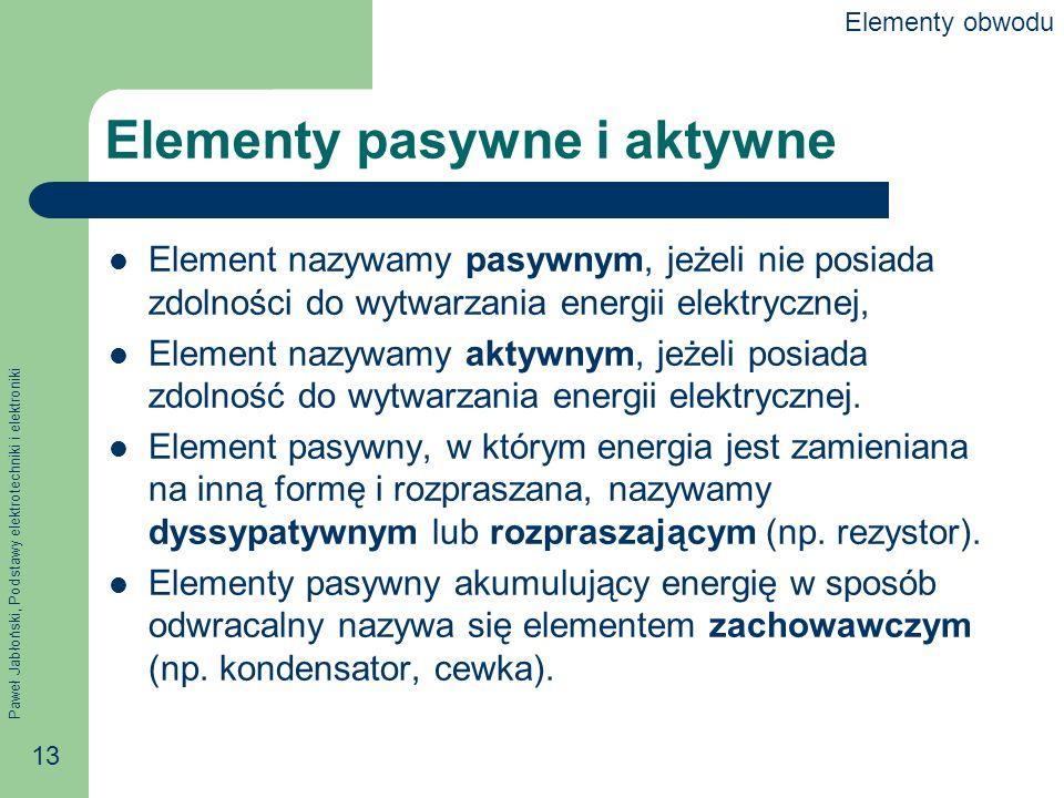 Paweł Jabłoński, Podstawy elektrotechniki i elektroniki 13 Elementy pasywne i aktywne Element nazywamy pasywnym, jeżeli nie posiada zdolności do wytwa