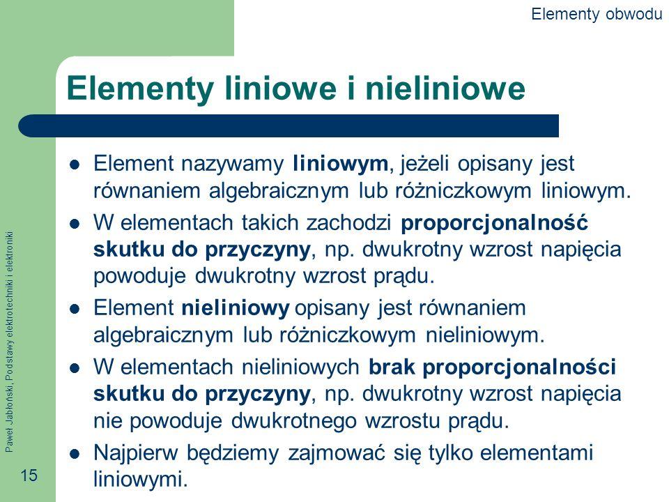 Paweł Jabłoński, Podstawy elektrotechniki i elektroniki 15 Elementy liniowe i nieliniowe Element nazywamy liniowym, jeżeli opisany jest równaniem alge