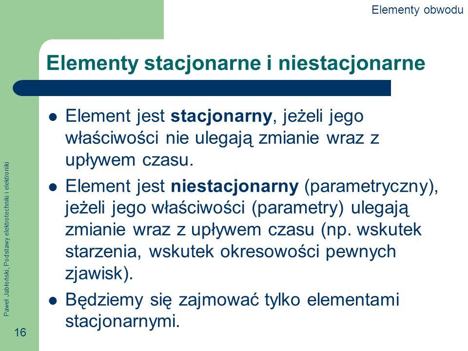 Paweł Jabłoński, Podstawy elektrotechniki i elektroniki 16 Elementy stacjonarne i niestacjonarne Element jest stacjonarny, jeżeli jego właściwości nie