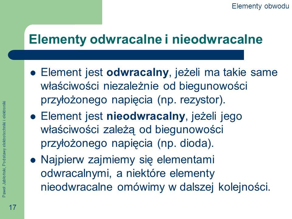 Paweł Jabłoński, Podstawy elektrotechniki i elektroniki 17 Elementy odwracalne i nieodwracalne Element jest odwracalny, jeżeli ma takie same właściwoś