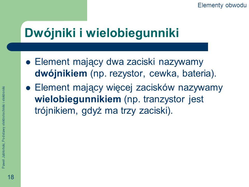 Paweł Jabłoński, Podstawy elektrotechniki i elektroniki 18 Dwójniki i wielobiegunniki Element mający dwa zaciski nazywamy dwójnikiem (np. rezystor, ce
