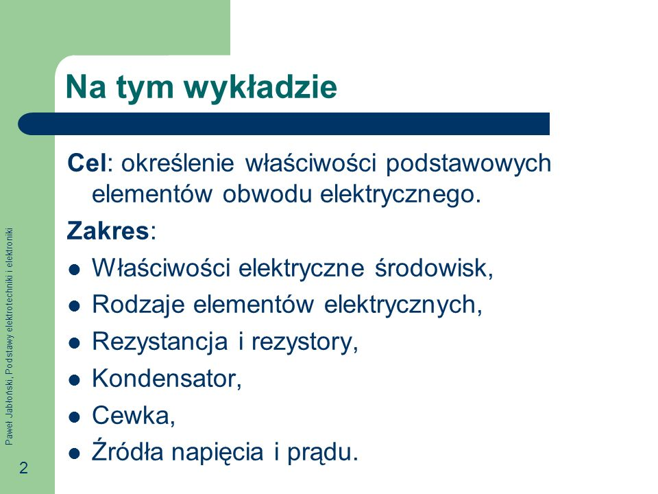 Paweł Jabłoński, Podstawy elektrotechniki i elektroniki 2 Na tym wykładzie Cel: określenie właściwości podstawowych elementów obwodu elektrycznego. Za