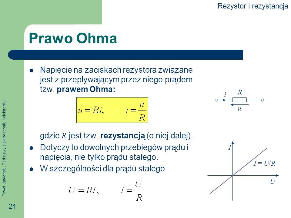 Paweł Jabłoński, Podstawy elektrotechniki i elektroniki 21 Prawo Ohma Napięcie na zaciskach rezystora związane jest z przepływającym przez niego prąde