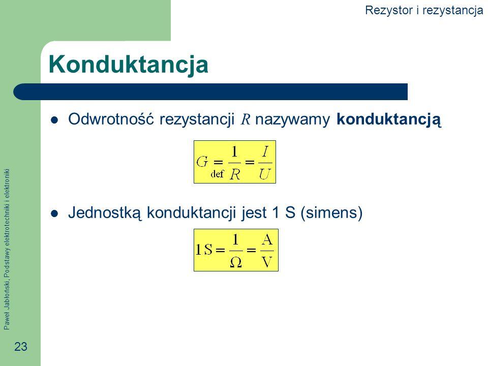 Paweł Jabłoński, Podstawy elektrotechniki i elektroniki 23 Konduktancja Odwrotność rezystancji R nazywamy konduktancją Jednostką konduktancji jest 1 S