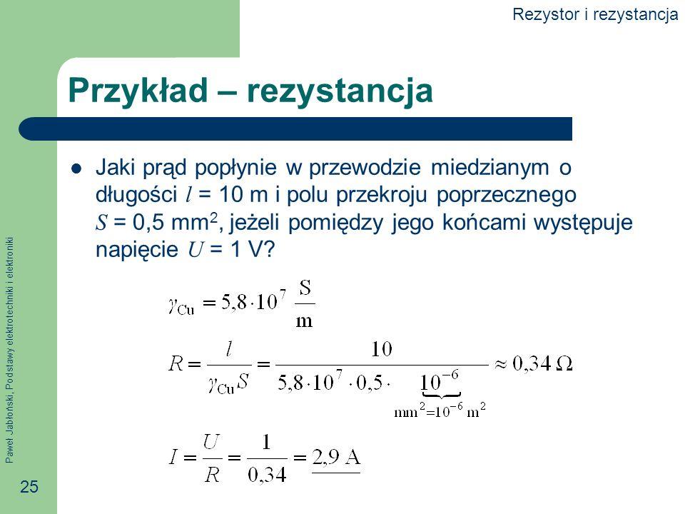 Paweł Jabłoński, Podstawy elektrotechniki i elektroniki 25 Przykład – rezystancja Jaki prąd popłynie w przewodzie miedzianym o długości l = 10 m i pol