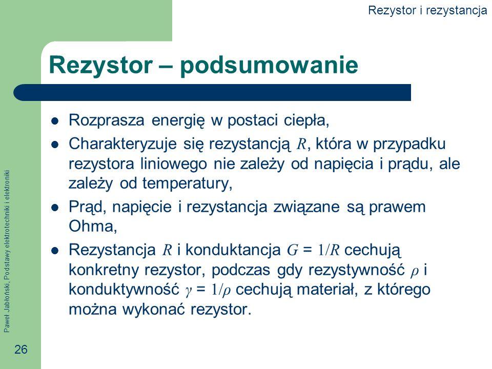 Paweł Jabłoński, Podstawy elektrotechniki i elektroniki 26 Rezystor – podsumowanie Rozprasza energię w postaci ciepła, Charakteryzuje się rezystancją