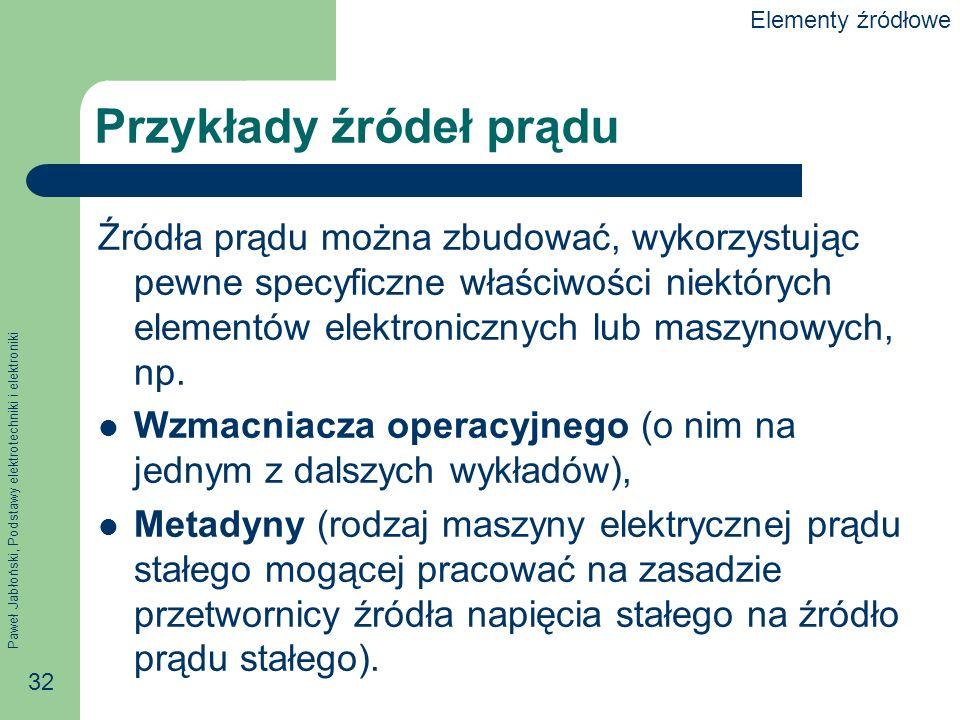 Paweł Jabłoński, Podstawy elektrotechniki i elektroniki 32 Przykłady źródeł prądu Źródła prądu można zbudować, wykorzystując pewne specyficzne właściw
