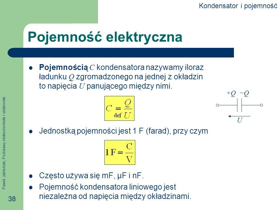 Paweł Jabłoński, Podstawy elektrotechniki i elektroniki 38 Pojemność elektryczna Pojemnością C kondensatora nazywamy iloraz ładunku Q zgromadzonego na