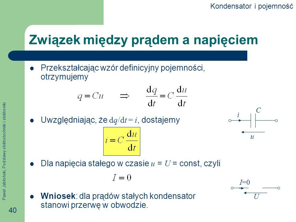 Paweł Jabłoński, Podstawy elektrotechniki i elektroniki 40 Związek między prądem a napięciem Przekształcając wzór definicyjny pojemności, otrzymujemy