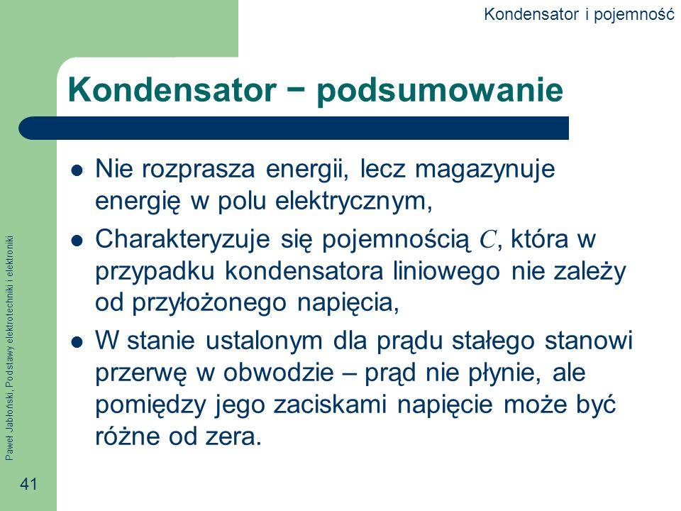 Paweł Jabłoński, Podstawy elektrotechniki i elektroniki 41 Kondensator podsumowanie Nie rozprasza energii, lecz magazynuje energię w polu elektrycznym