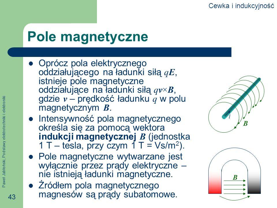 Paweł Jabłoński, Podstawy elektrotechniki i elektroniki 43 Pole magnetyczne Oprócz pola elektrycznego oddziałującego na ładunki siłą qE, istnieje pole