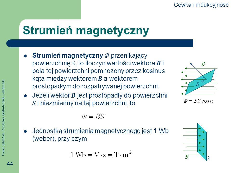 Paweł Jabłoński, Podstawy elektrotechniki i elektroniki 44 Strumień magnetyczny Strumień magnetyczny Φ przenikający powierzchnię S, to iloczyn wartośc
