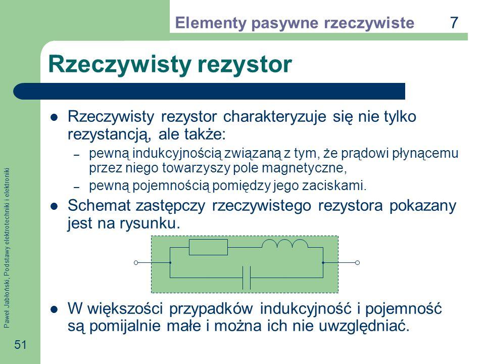 Paweł Jabłoński, Podstawy elektrotechniki i elektroniki 51 Rzeczywisty rezystor Rzeczywisty rezystor charakteryzuje się nie tylko rezystancją, ale tak