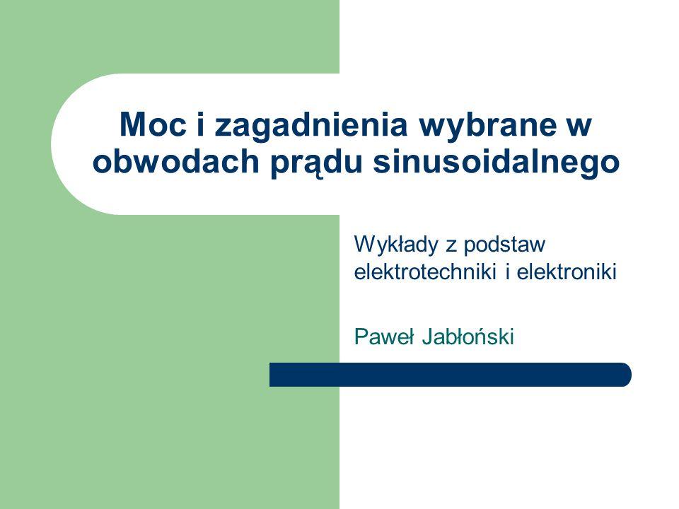 Moc i zagadnienia wybrane w obwodach prądu sinusoidalnego Wykłady z podstaw elektrotechniki i elektroniki Paweł Jabłoński