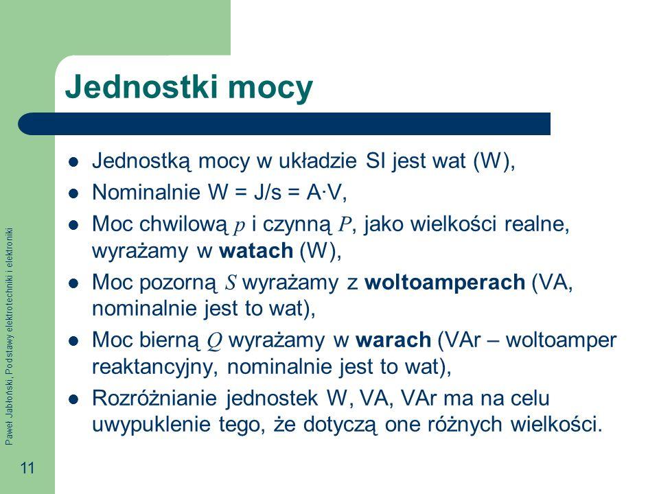 Paweł Jabłoński, Podstawy elektrotechniki i elektroniki 11 Jednostki mocy Jednostką mocy w układzie SI jest wat (W), Nominalnie W = J/s = AV, Moc chwilową p i czynną P, jako wielkości realne, wyrażamy w watach (W), Moc pozorną S wyrażamy z woltoamperach (VA, nominalnie jest to wat), Moc bierną Q wyrażamy w warach (VAr – woltoamper reaktancyjny, nominalnie jest to wat), Rozróżnianie jednostek W, VA, VAr ma na celu uwypuklenie tego, że dotyczą one różnych wielkości.