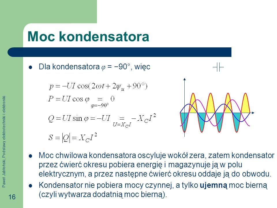 Paweł Jabłoński, Podstawy elektrotechniki i elektroniki 16 Moc kondensatora Dla kondensatora φ = 90°, więc Moc chwilowa kondensatora oscyluje wokół zera, zatem kondensator przez ćwierć okresu pobiera energię i magazynuje ją w polu elektrycznym, a przez następne ćwierć okresu oddaje ją do obwodu.