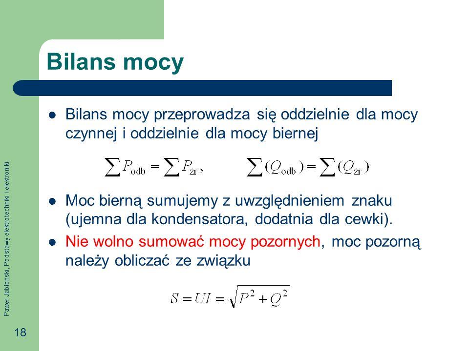 Paweł Jabłoński, Podstawy elektrotechniki i elektroniki 18 Bilans mocy Bilans mocy przeprowadza się oddzielnie dla mocy czynnej i oddzielnie dla mocy biernej Moc bierną sumujemy z uwzględnieniem znaku (ujemna dla kondensatora, dodatnia dla cewki).