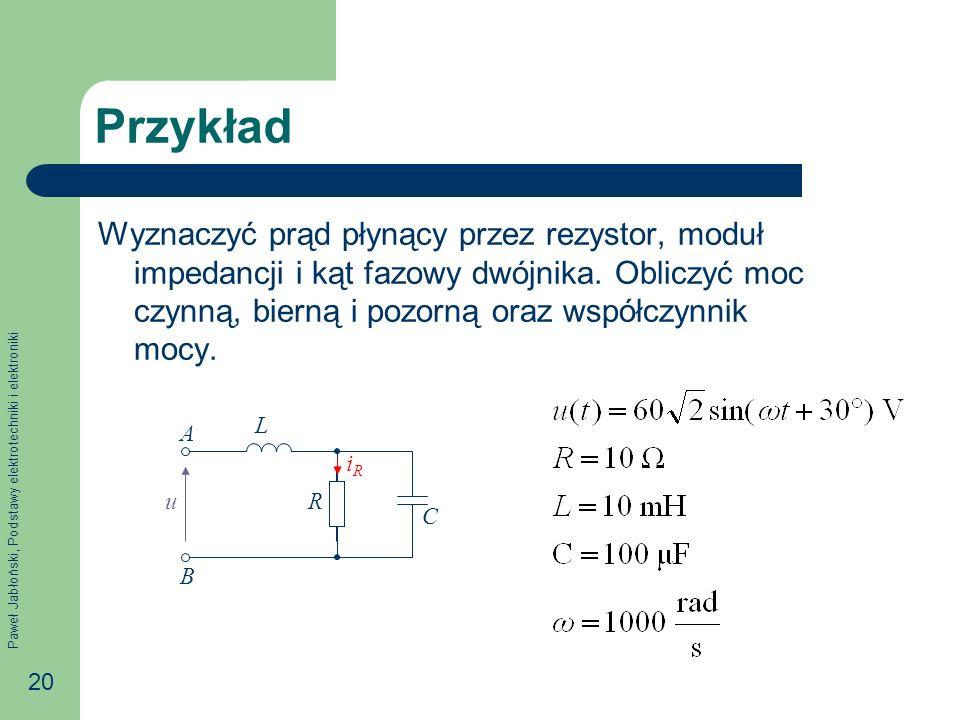 Paweł Jabłoński, Podstawy elektrotechniki i elektroniki 20 Przykład Wyznaczyć prąd płynący przez rezystor, moduł impedancji i kąt fazowy dwójnika. Obl