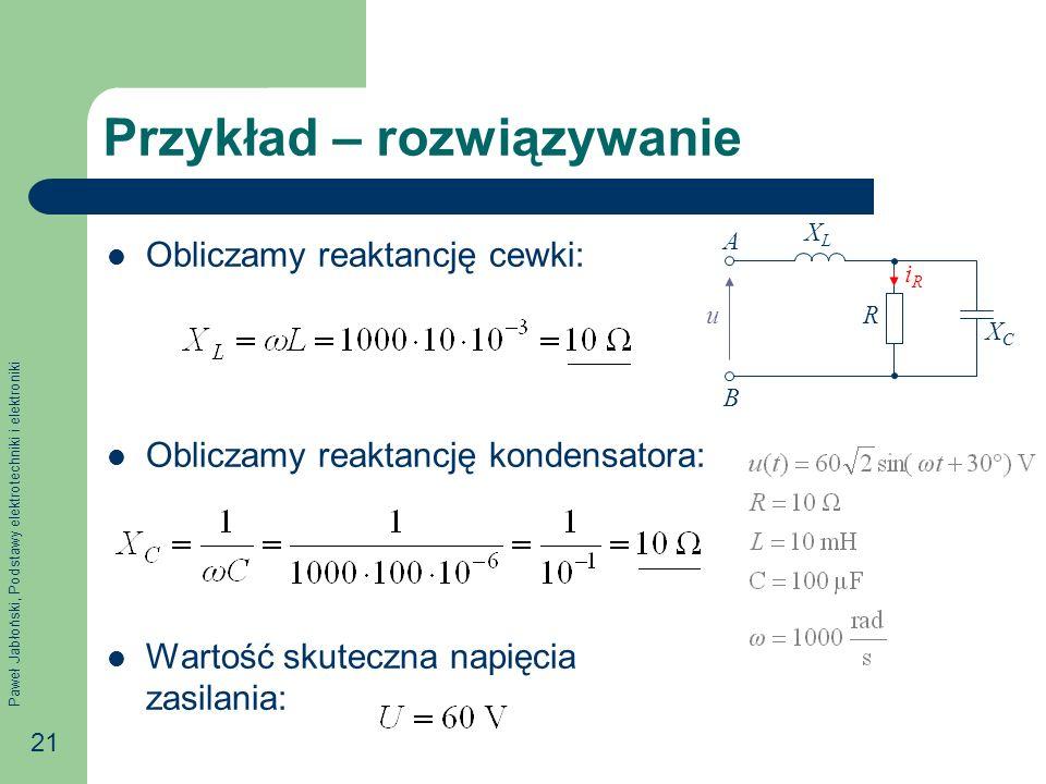 Paweł Jabłoński, Podstawy elektrotechniki i elektroniki 21 Przykład – rozwiązywanie Obliczamy reaktancję cewki: Obliczamy reaktancję kondensatora: Wartość skuteczna napięcia zasilania: R XCXC iRiR u A B XLXL