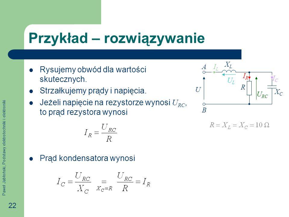 Paweł Jabłoński, Podstawy elektrotechniki i elektroniki 22 Przykład – rozwiązywanie Rysujemy obwód dla wartości skutecznych. Strzałkujemy prądy i napi