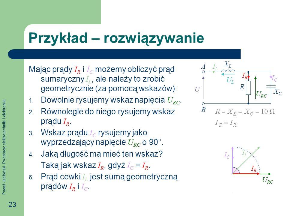 Paweł Jabłoński, Podstawy elektrotechniki i elektroniki 23 Przykład – rozwiązywanie Mając prądy I R i I C możemy obliczyć prąd sumaryczny I L, ale należy to zrobić geometrycznie (za pomocą wskazów): 1.