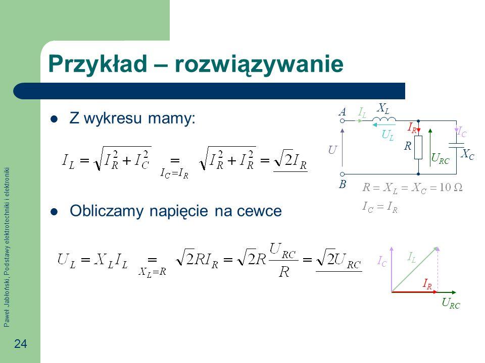 Paweł Jabłoński, Podstawy elektrotechniki i elektroniki 24 Przykład – rozwiązywanie Z wykresu mamy: Obliczamy napięcie na cewce R XCXC IRIR U A B XLXL