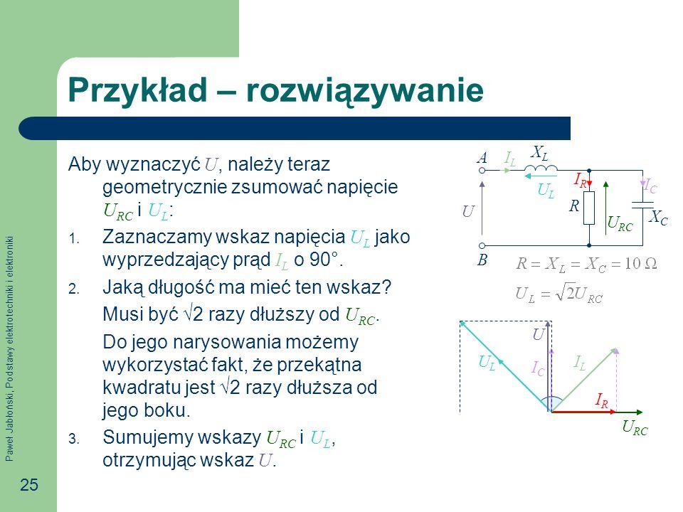 Paweł Jabłoński, Podstawy elektrotechniki i elektroniki 25 Przykład – rozwiązywanie Aby wyznaczyć U, należy teraz geometrycznie zsumować napięcie U RC i U L : 1.