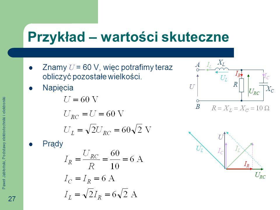 Paweł Jabłoński, Podstawy elektrotechniki i elektroniki 27 Przykład – wartości skuteczne Znamy U = 60 V, więc potrafimy teraz obliczyć pozostałe wielk