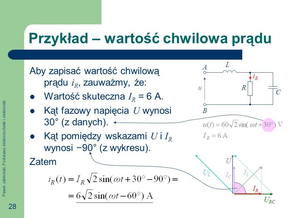 Paweł Jabłoński, Podstawy elektrotechniki i elektroniki 28 Przykład – wartość chwilowa prądu Aby zapisać wartość chwilową prądu i R, zauważmy, że: War