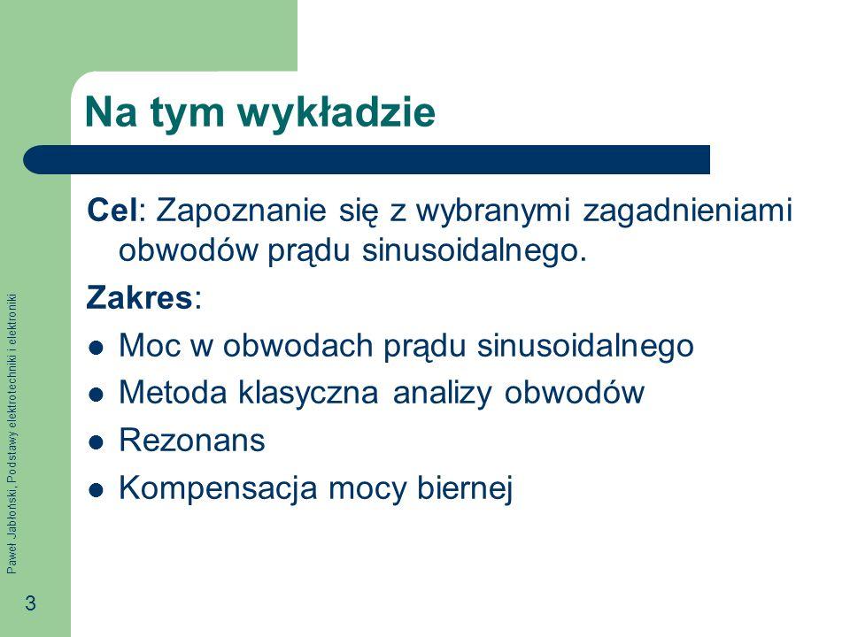 Paweł Jabłoński, Podstawy elektrotechniki i elektroniki 3 Na tym wykładzie Cel: Zapoznanie się z wybranymi zagadnieniami obwodów prądu sinusoidalnego.