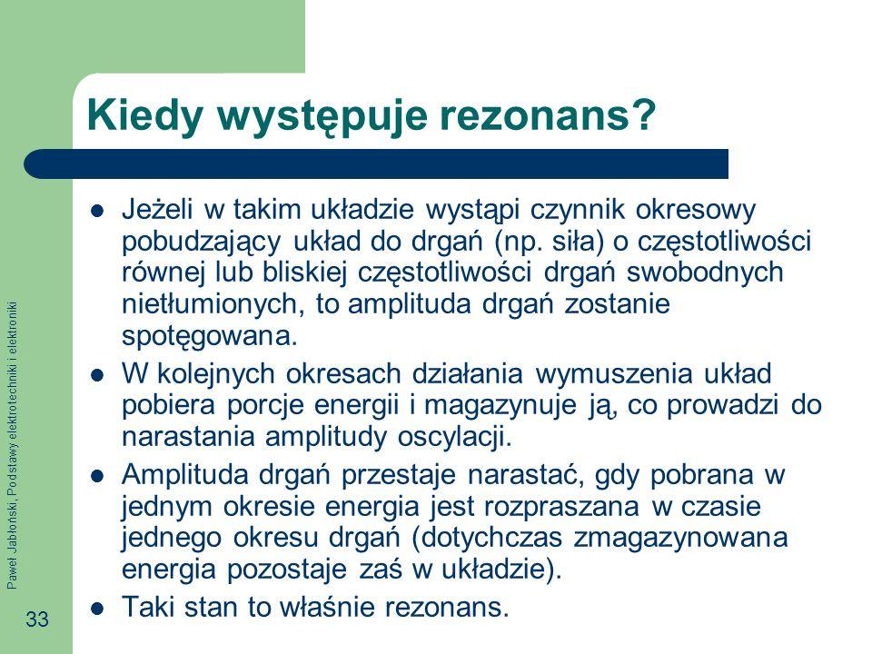 Paweł Jabłoński, Podstawy elektrotechniki i elektroniki 33 Kiedy występuje rezonans? Jeżeli w takim układzie wystąpi czynnik okresowy pobudzający ukła