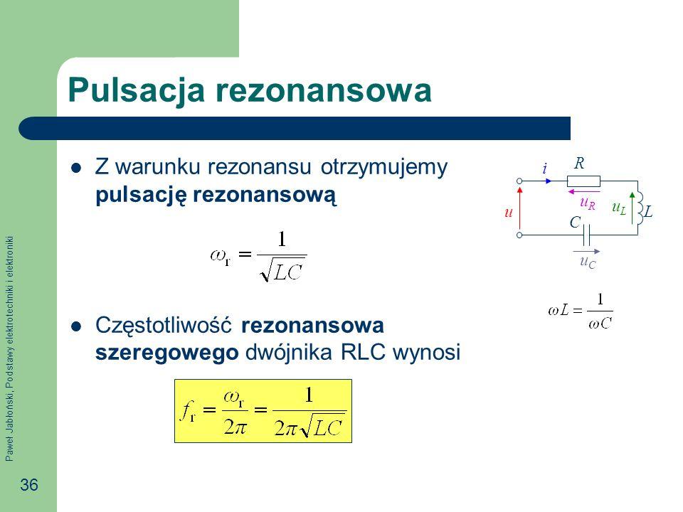 Paweł Jabłoński, Podstawy elektrotechniki i elektroniki 36 Pulsacja rezonansowa Z warunku rezonansu otrzymujemy pulsację rezonansową Częstotliwość rezonansowa szeregowego dwójnika RLC wynosi u i uRuR uLuL R uCuC C L