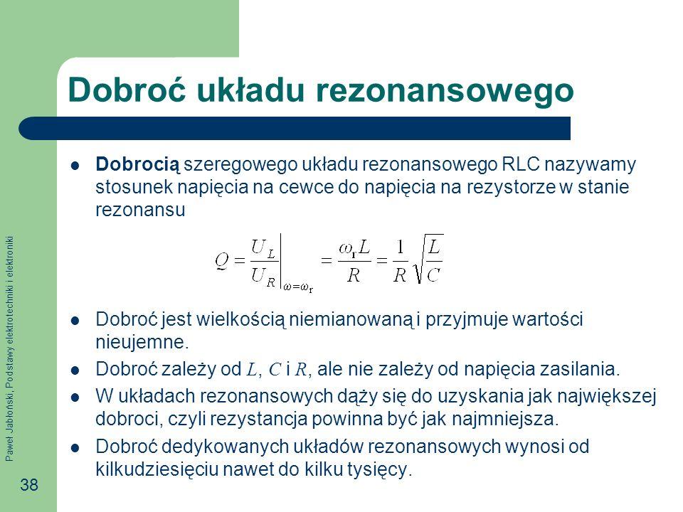 Paweł Jabłoński, Podstawy elektrotechniki i elektroniki 38 Dobroć układu rezonansowego Dobrocią szeregowego układu rezonansowego RLC nazywamy stosunek napięcia na cewce do napięcia na rezystorze w stanie rezonansu Dobroć jest wielkością niemianowaną i przyjmuje wartości nieujemne.