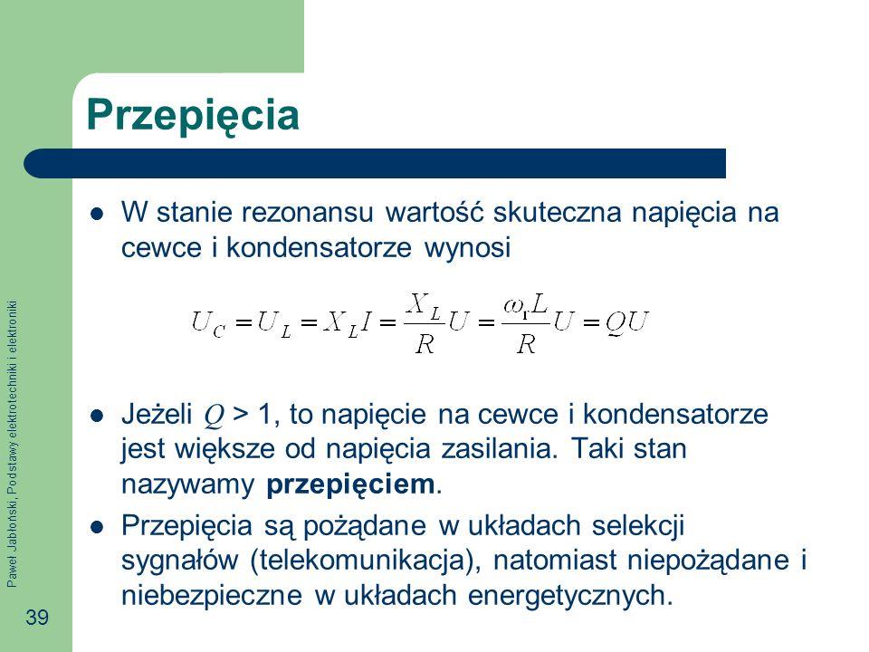 Paweł Jabłoński, Podstawy elektrotechniki i elektroniki 39 Przepięcia W stanie rezonansu wartość skuteczna napięcia na cewce i kondensatorze wynosi Jeżeli Q > 1, to napięcie na cewce i kondensatorze jest większe od napięcia zasilania.